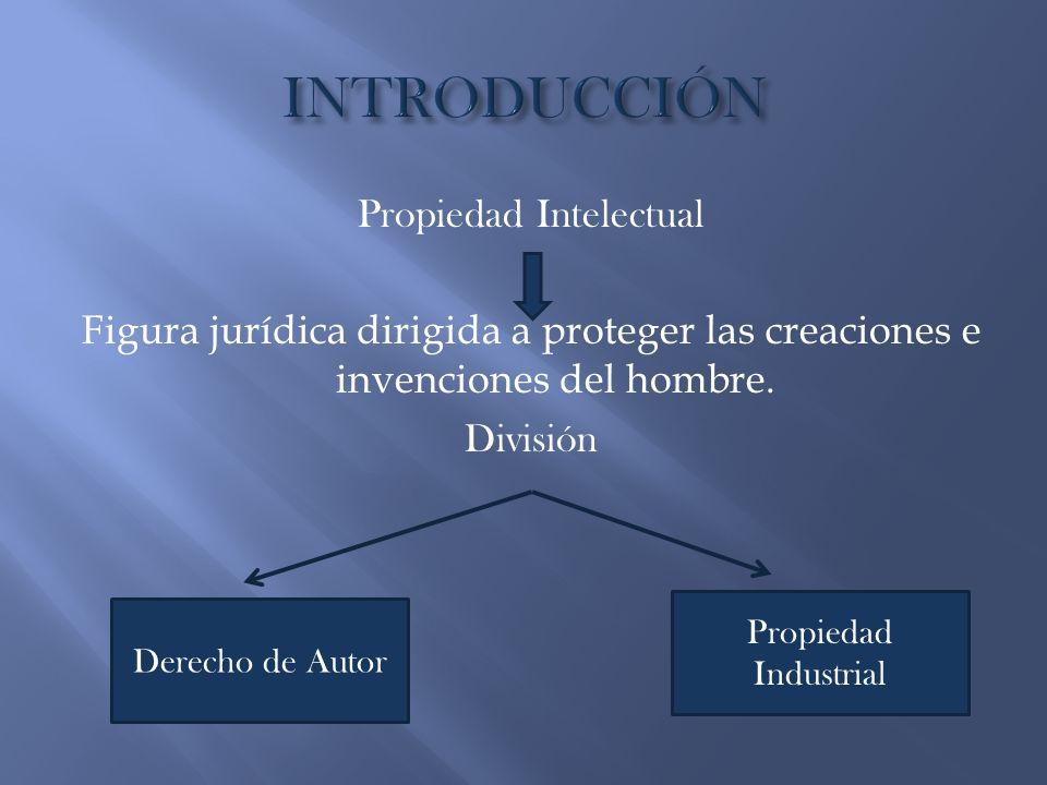 INTRODUCCIÓN Propiedad Intelectual Figura jurídica dirigida a proteger las creaciones e invenciones del hombre. División