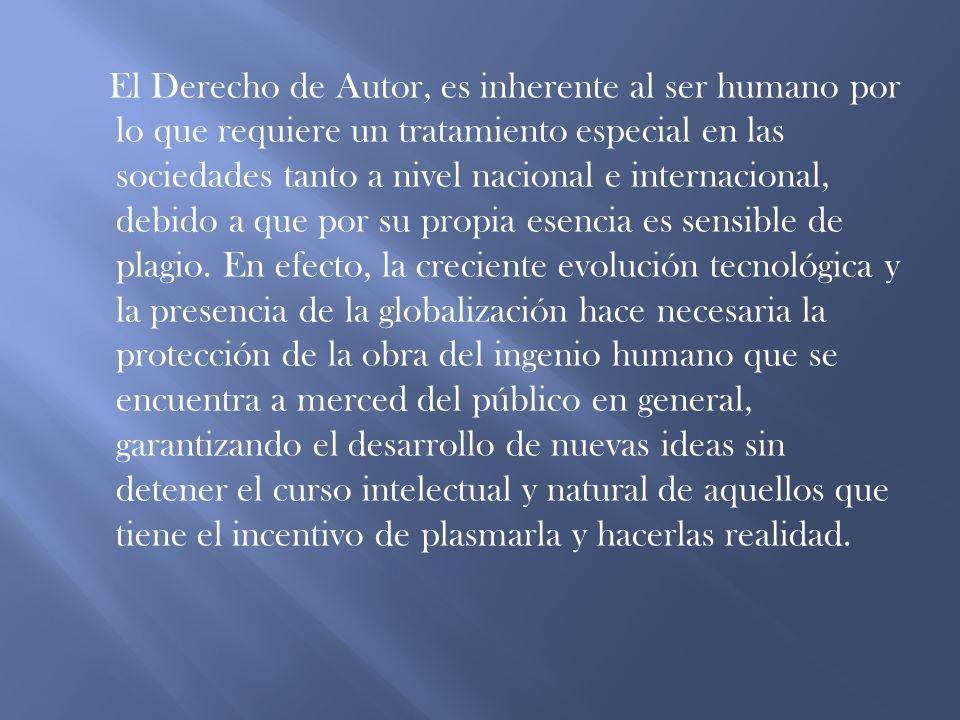 El Derecho de Autor, es inherente al ser humano por lo que requiere un tratamiento especial en las sociedades tanto a nivel nacional e internacional, debido a que por su propia esencia es sensible de plagio.