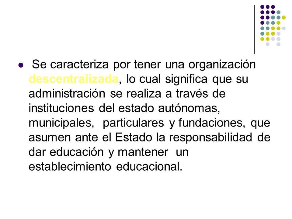 Se caracteriza por tener una organización descentralizada, lo cual significa que su administración se realiza a través de instituciones del estado autónomas, municipales, particulares y fundaciones, que asumen ante el Estado la responsabilidad de dar educación y mantener un establecimiento educacional.