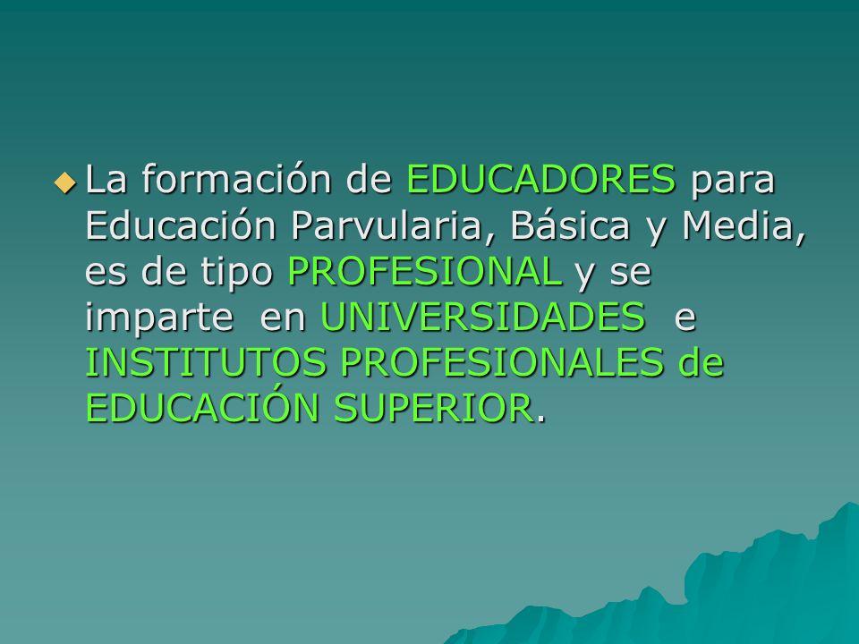 La formación de EDUCADORES para Educación Parvularia, Básica y Media, es de tipo PROFESIONAL y se imparte en UNIVERSIDADES e INSTITUTOS PROFESIONALES de EDUCACIÓN SUPERIOR.