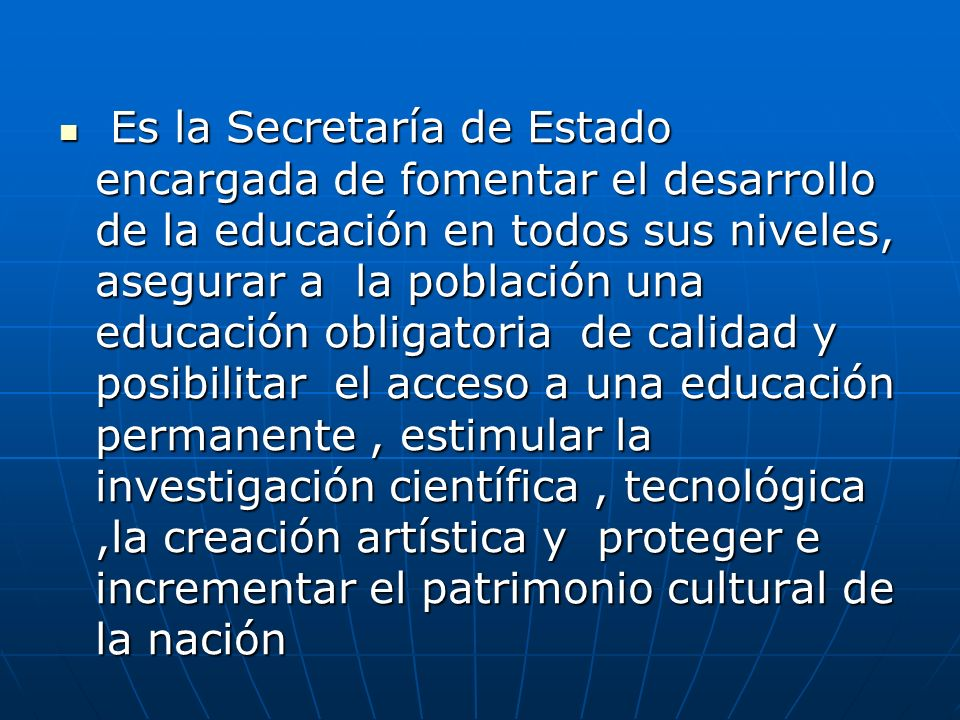 Es la Secretaría de Estado encargada de fomentar el desarrollo de la educación en todos sus niveles, asegurar a la población una educación obligatoria de calidad y posibilitar el acceso a una educación permanente , estimular la investigación científica , tecnológica ,la creación artística y proteger e incrementar el patrimonio cultural de la nación