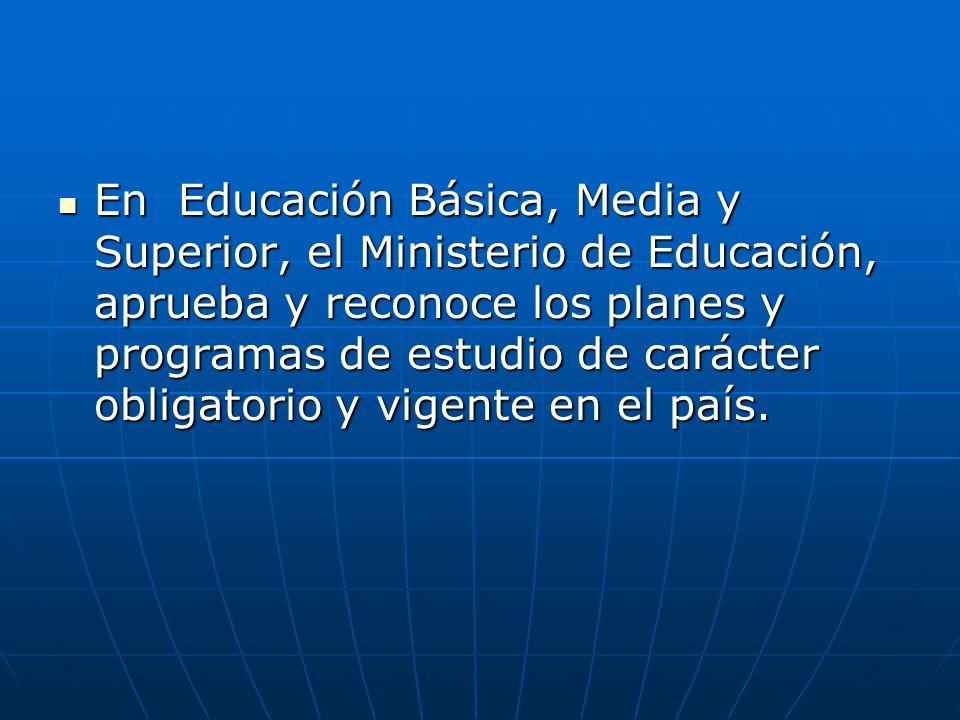 En Educación Básica, Media y Superior, el Ministerio de Educación, aprueba y reconoce los planes y programas de estudio de carácter obligatorio y vigente en el país.