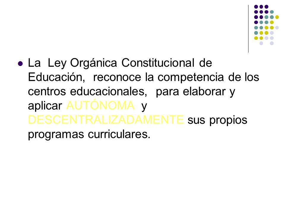 La Ley Orgánica Constitucional de Educación, reconoce la competencia de los centros educacionales, para elaborar y aplicar AUTÓNOMA y DESCENTRALIZADAMENTE sus propios programas curriculares.