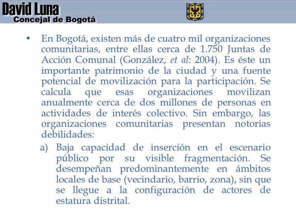 En Bogotá, existen más de cuatro mil organizaciones comunitarias, entre ellas cerca de 1.750 Juntas de Acción Comunal (González, et al: 2004). Es éste un importante patrimonio de la ciudad y una fuente potencial de movilización para la participación. Se calcula que esas organizaciones movilizan anualmente cerca de dos millones de personas en actividades de interés colectivo. Sin embargo, las organizaciones comunitarias presentan notorias debilidades: