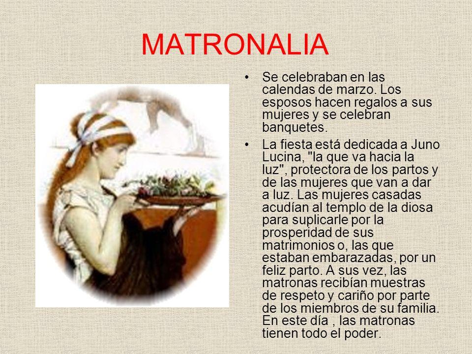MATRONALIA Se celebraban en las calendas de marzo. Los esposos hacen regalos a sus mujeres y se celebran banquetes.