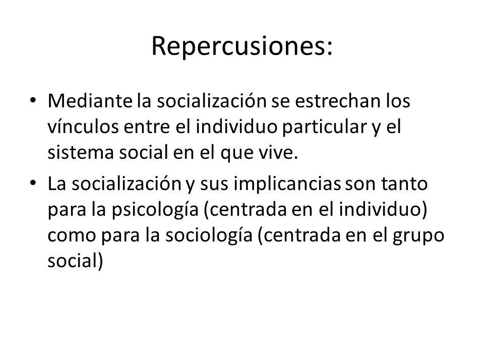 Repercusiones: Mediante la socialización se estrechan los vínculos entre el individuo particular y el sistema social en el que vive.