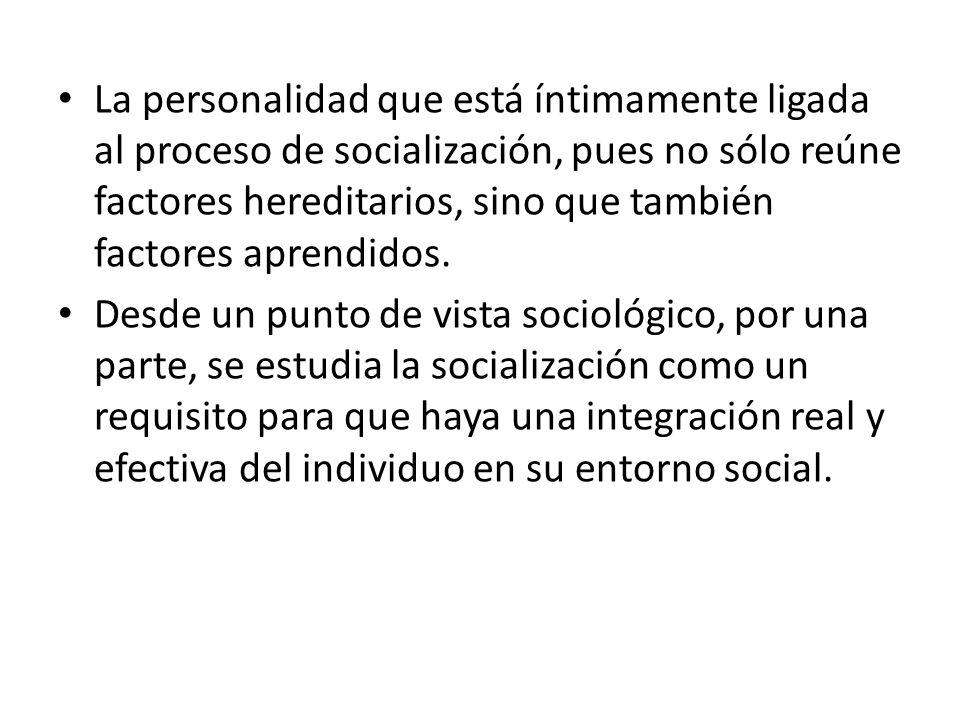 La personalidad que está íntimamente ligada al proceso de socialización, pues no sólo reúne factores hereditarios, sino que también factores aprendidos.