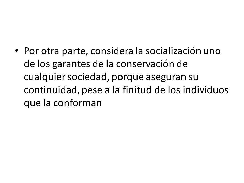 Por otra parte, considera la socialización uno de los garantes de la conservación de cualquier sociedad, porque aseguran su continuidad, pese a la finitud de los individuos que la conforman