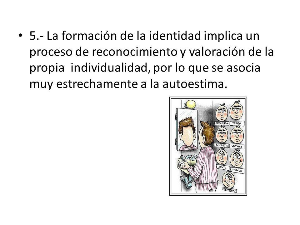 5.- La formación de la identidad implica un proceso de reconocimiento y valoración de la propia individualidad, por lo que se asocia muy estrechamente a la autoestima.