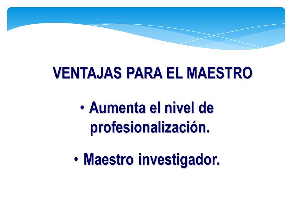 VENTAJAS PARA EL MAESTRO Aumenta el nivel de profesionalización.