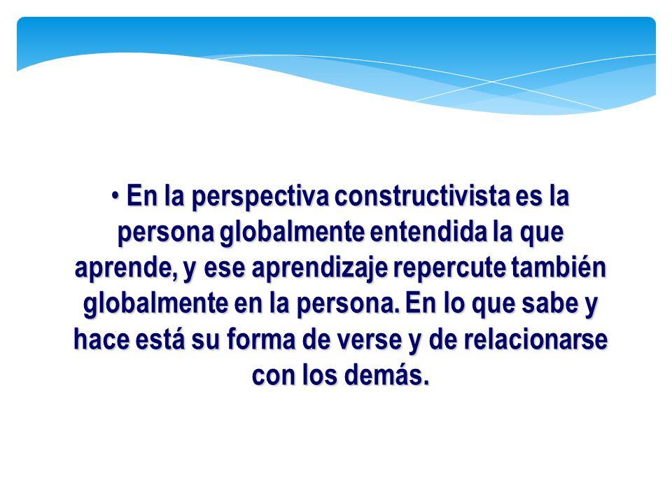 En la perspectiva constructivista es la persona globalmente entendida la que aprende, y ese aprendizaje repercute también globalmente en la persona.