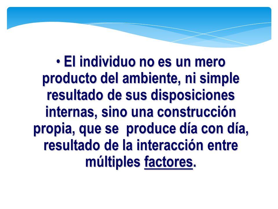 El individuo no es un mero producto del ambiente, ni simple resultado de sus disposiciones internas, sino una construcción propia, que se produce día con día, resultado de la interacción entre múltiples factores.