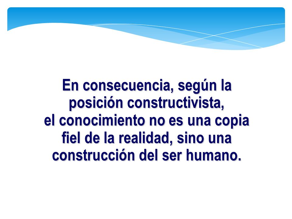En consecuencia, según la posición constructivista, el conocimiento no es una copia fiel de la realidad, sino una construcción del ser humano.