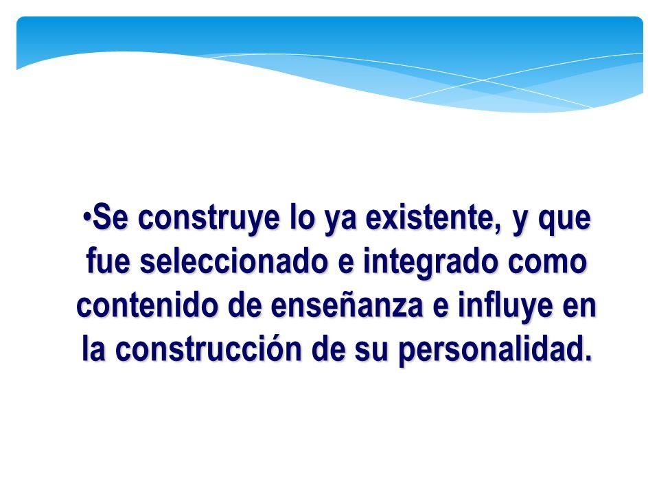Se construye lo ya existente, y que fue seleccionado e integrado como contenido de enseñanza e influye en la construcción de su personalidad.