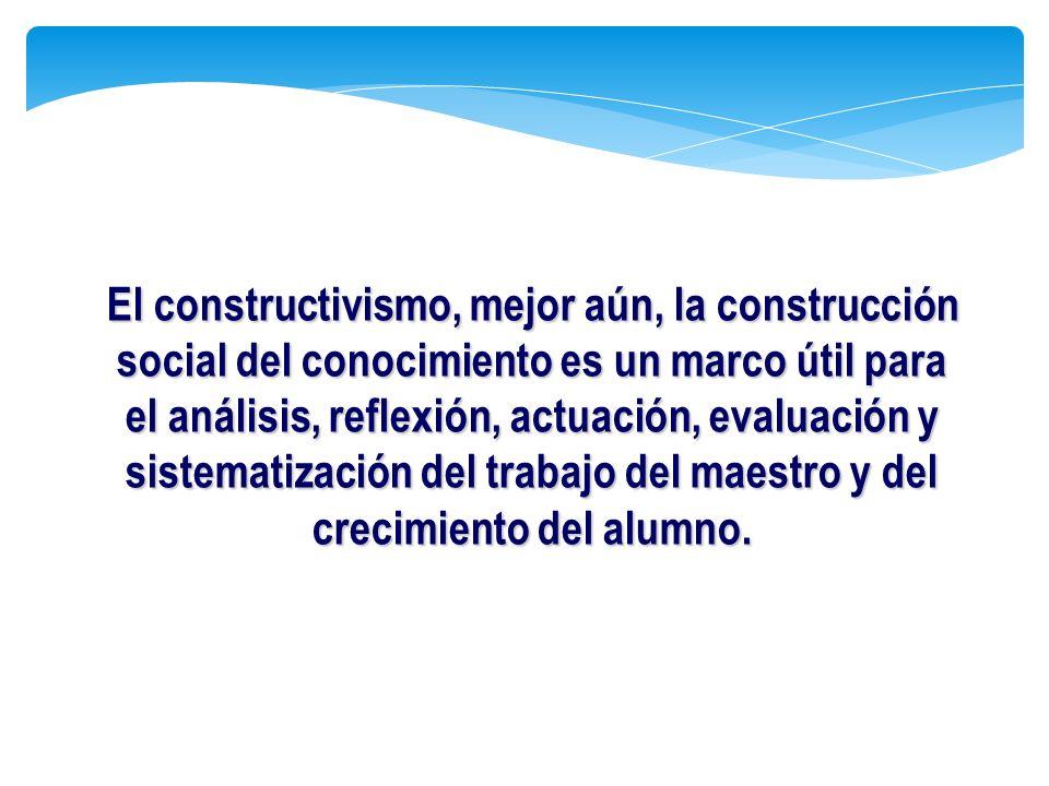 El constructivismo, mejor aún, la construcción social del conocimiento es un marco útil para el análisis, reflexión, actuación, evaluación y sistematización del trabajo del maestro y del crecimiento del alumno.
