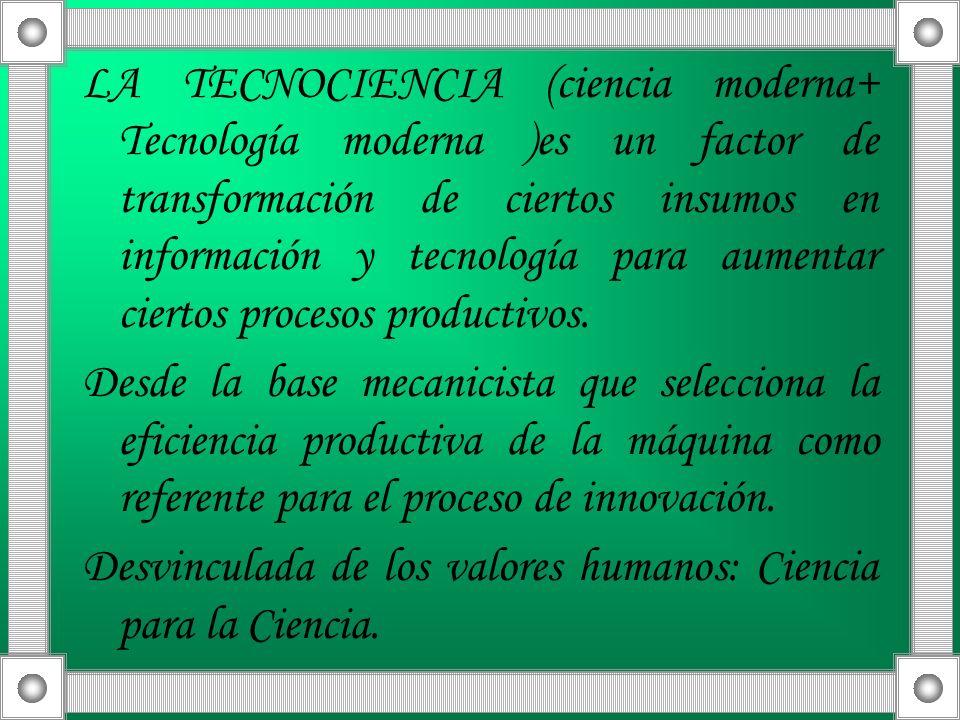 LA TECNOCIENCIA (ciencia moderna+ Tecnología moderna )es un factor de transformación de ciertos insumos en información y tecnología para aumentar ciertos procesos productivos.
