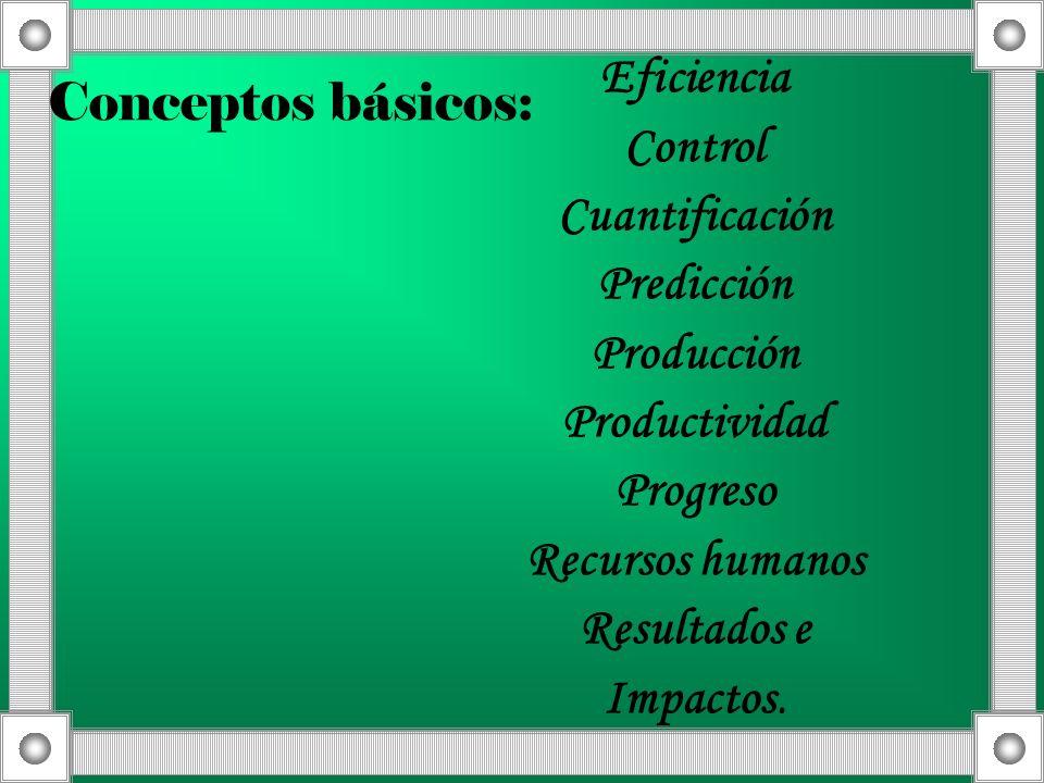Conceptos básicos: Eficiencia. Control. Cuantificación. Predicción. Producción. Productividad.