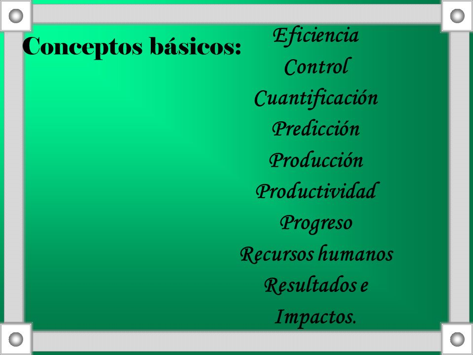 Conceptos básicos:Eficiencia. Control. Cuantificación. Predicción. Producción. Productividad. Progreso.