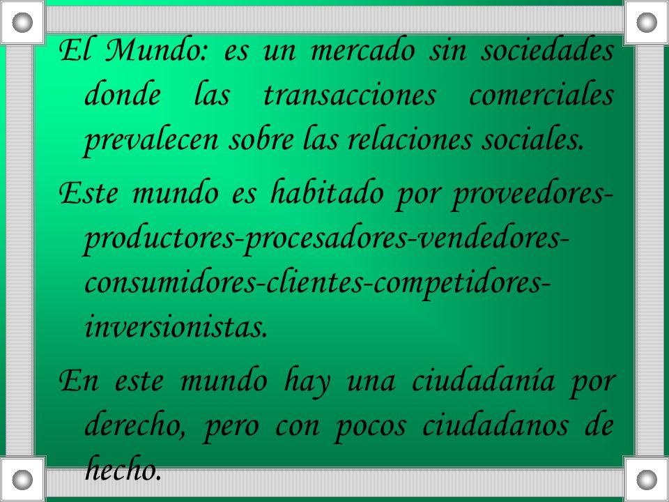 El Mundo: es un mercado sin sociedades donde las transacciones comerciales prevalecen sobre las relaciones sociales.