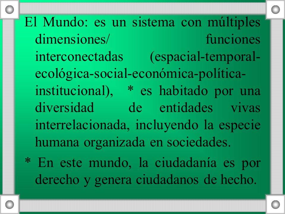 El Mundo: es un sistema con múltiples dimensiones/ funciones interconectadas (espacial-temporal-ecológica-social-económica-política-institucional), * es habitado por una diversidad de entidades vivas interrelacionada, incluyendo la especie humana organizada en sociedades.