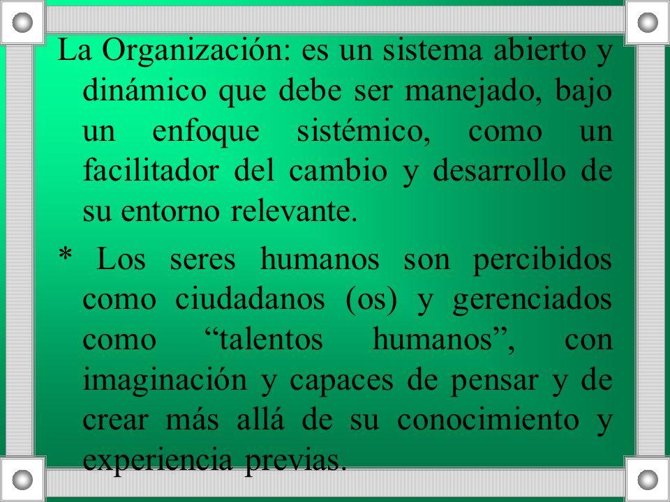 La Organización: es un sistema abierto y dinámico que debe ser manejado, bajo un enfoque sistémico, como un facilitador del cambio y desarrollo de su entorno relevante.