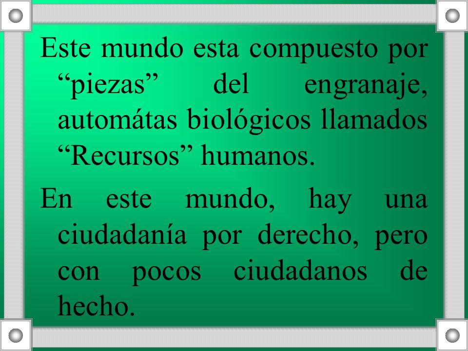 Este mundo esta compuesto por piezas del engranaje, automátas biológicos llamados Recursos humanos.