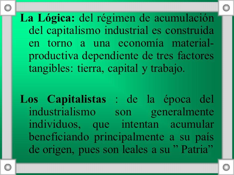 La Lógica: del régimen de acumulación del capitalismo industrial es construida en torno a una economía material-productiva dependiente de tres factores tangibles: tierra, capital y trabajo.