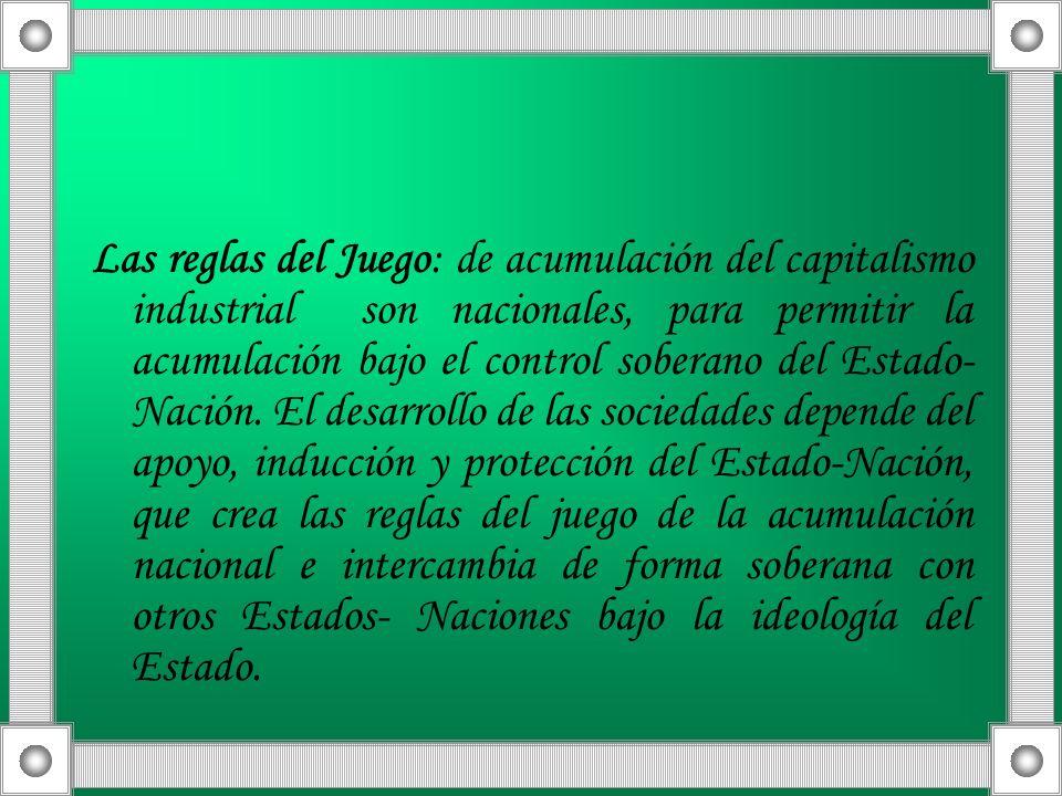 Las reglas del Juego: de acumulación del capitalismo industrial son nacionales, para permitir la acumulación bajo el control soberano del Estado-Nación.