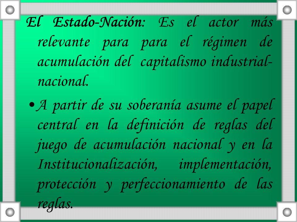 El Estado-Nación: Es el actor más relevante para para el régimen de acumulación del capitalismo industrial-nacional.