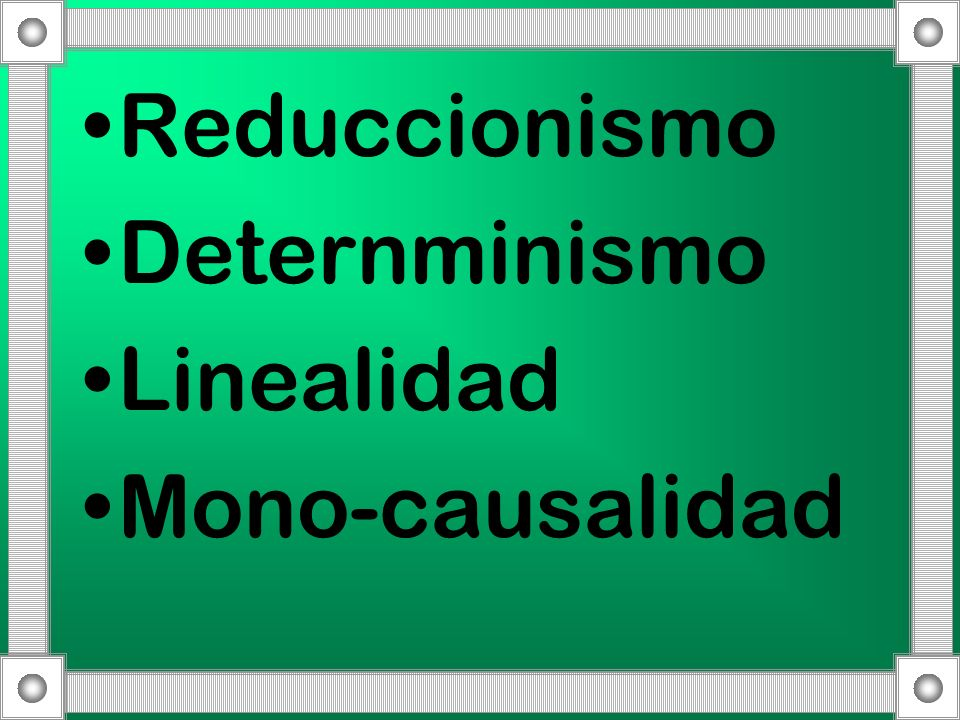 Reduccionismo Deternminismo Linealidad Mono-causalidad