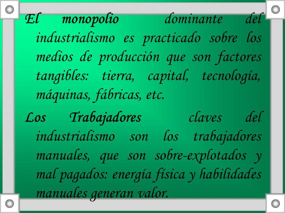 El monopolio dominante del industrialismo es practicado sobre los medios de producción que son factores tangibles: tierra, capital, tecnología, máquinas, fábricas, etc.