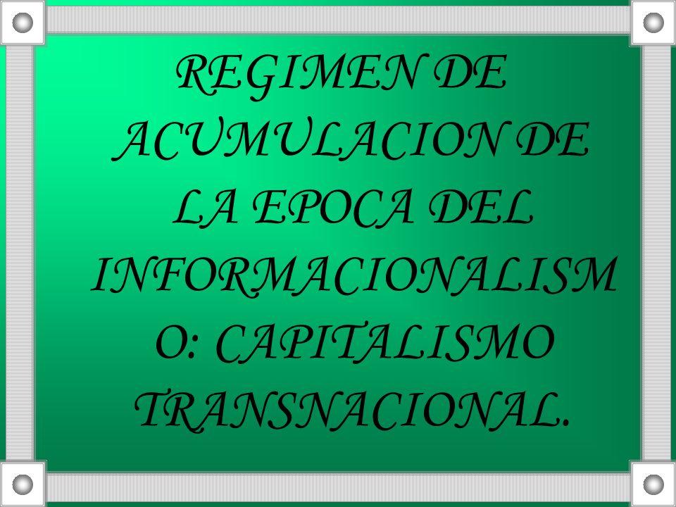 REGIMEN DE ACUMULACION DE LA EPOCA DEL INFORMACIONALISMO: CAPITALISMO TRANSNACIONAL.