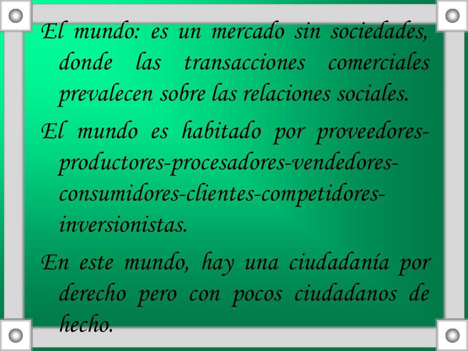 El mundo: es un mercado sin sociedades, donde las transacciones comerciales prevalecen sobre las relaciones sociales.