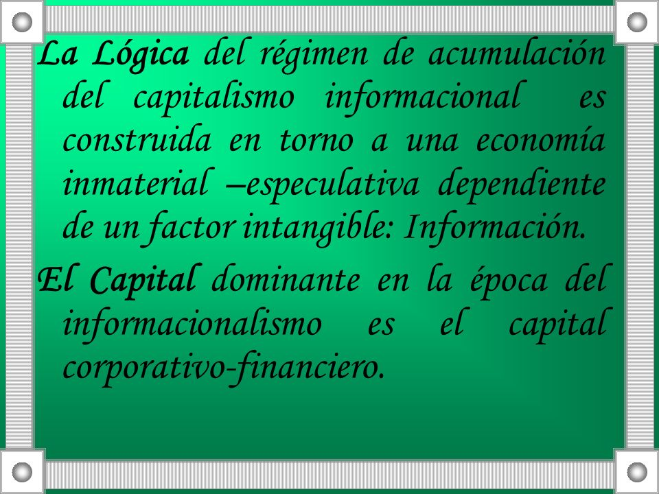 La Lógica del régimen de acumulación del capitalismo informacional es construida en torno a una economía inmaterial –especulativa dependiente de un factor intangible: Información.