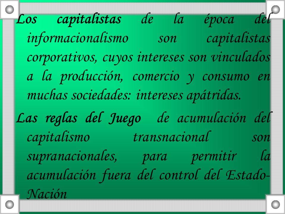 Los capitalistas de la época del informacionalismo son capitalistas corporativos, cuyos intereses son vinculados a la producción, comercio y consumo en muchas sociedades: intereses apátridas.