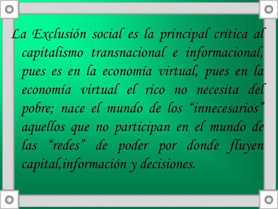 La Exclusión social es la principal crítica al capitalismo transnacional e informacional, pues es en la economía virtual, pues en la economía virtual el rico no necesita del pobre; nace el mundo de los innecesarios aquellos que no participan en el mundo de las redes de poder por donde fluyen capital,información y decisiones.