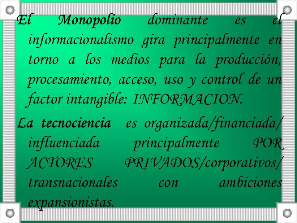 El Monopolio dominante es el informacionalismo gira principalmente en torno a los medios para la producción, procesamiento, acceso, uso y control de un factor intangible: INFORMACION.