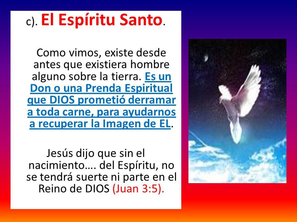 c). El Espíritu Santo. Como vimos, existe desde antes que existiera hombre alguno sobre la tierra.
