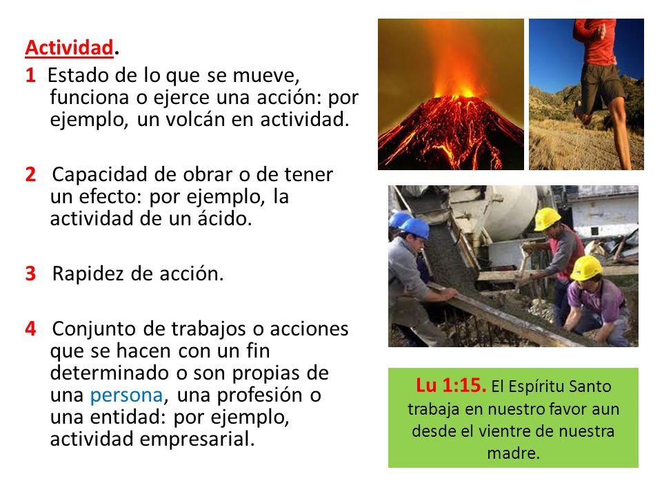 Actividad. 1 Estado de lo que se mueve, funciona o ejerce una acción: por ejemplo, un volcán en actividad.