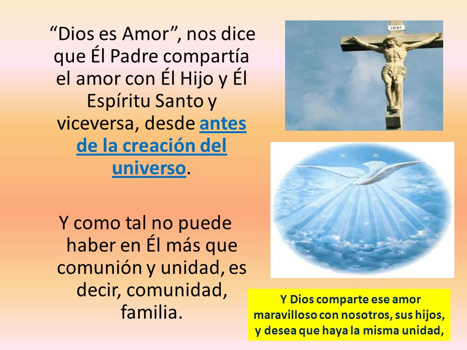 Dios es Amor , nos dice que Él Padre compartía el amor con Él Hijo y Él Espíritu Santo y viceversa, desde antes de la creación del universo.