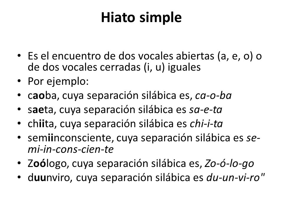 Hiato simpleEs el encuentro de dos vocales abiertas (a, e, o) o de dos vocales cerradas (i, u) iguales.