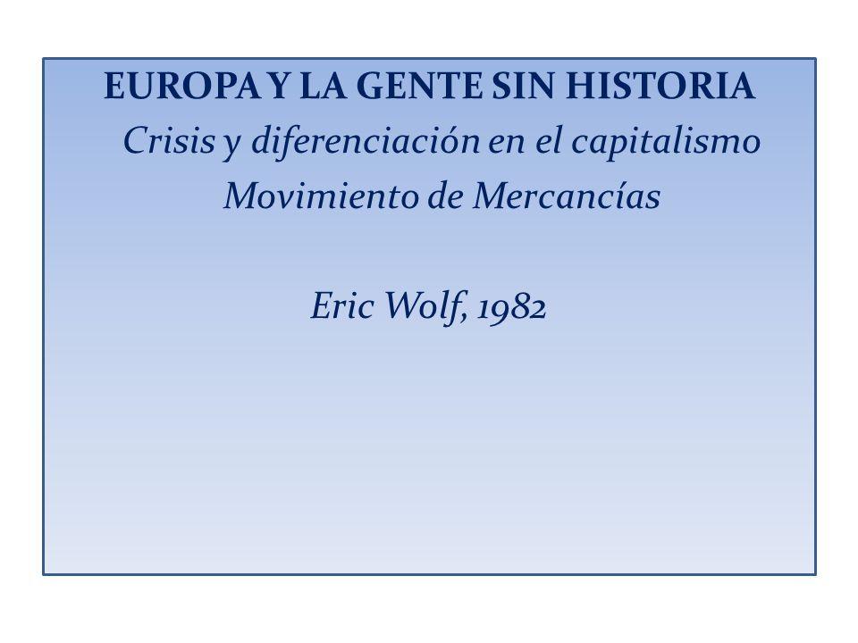EUROPA Y LA GENTE SIN HISTORIA Crisis y diferenciación en el capitalismo Movimiento de Mercancías Eric Wolf, 1982