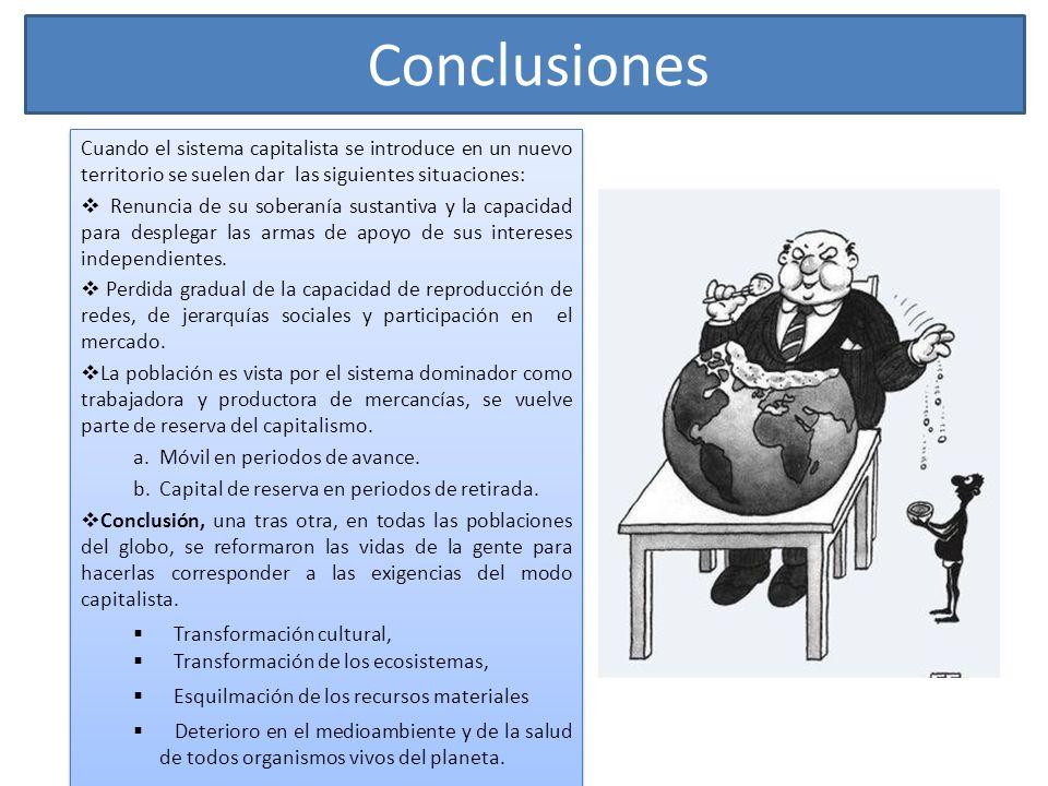 Conclusiones Cuando el sistema capitalista se introduce en un nuevo territorio se suelen dar las siguientes situaciones: