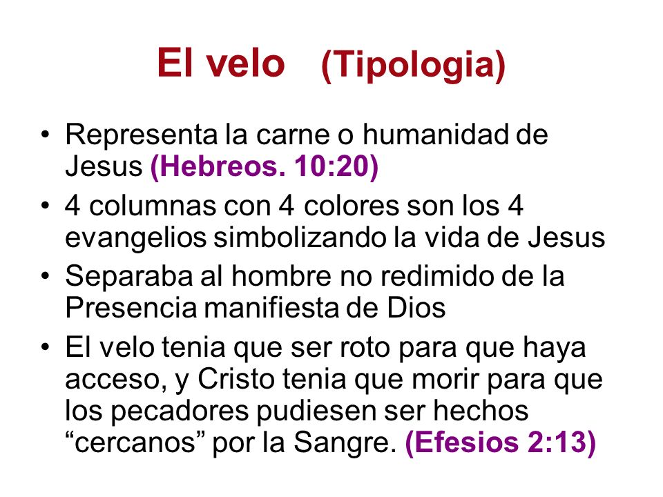 El velo (Tipologia) Representa la carne o humanidad de Jesus (Hebreos. 10:20)