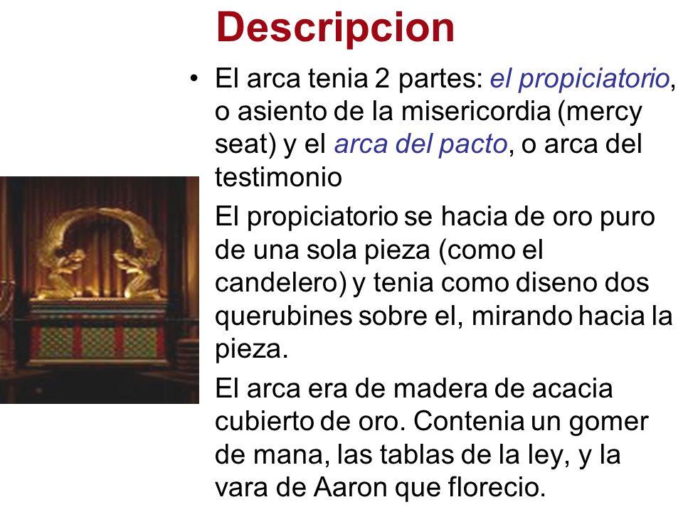 Descripcion El arca tenia 2 partes: el propiciatorio, o asiento de la misericordia (mercy seat) y el arca del pacto, o arca del testimonio.