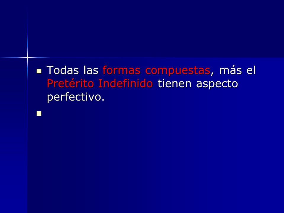 Todas las formas compuestas, más el Pretérito Indefinido tienen aspecto perfectivo.