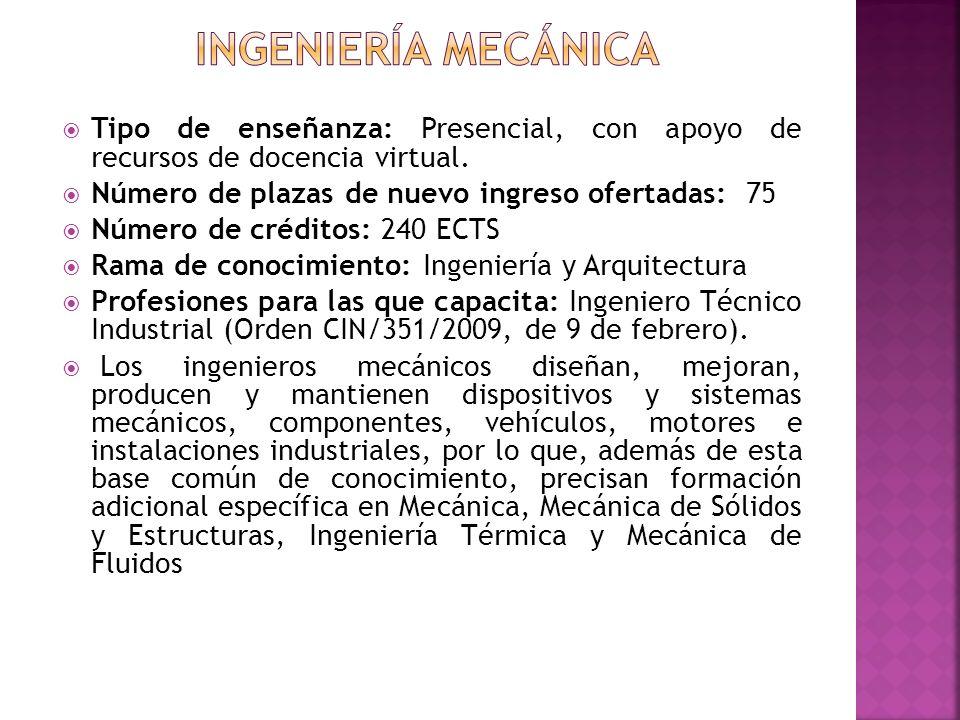Ingeniería mecánica Tipo de enseñanza: Presencial, con apoyo de recursos de docencia virtual. Número de plazas de nuevo ingreso ofertadas: 75.