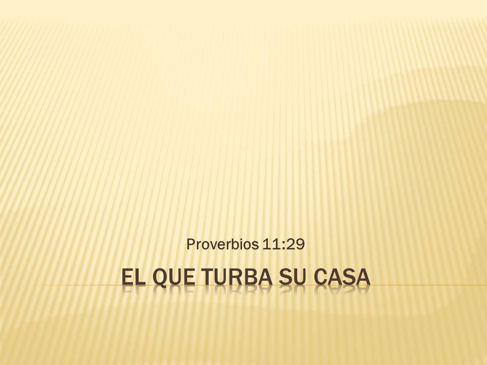 Proverbios 11:29 El que turba su casa