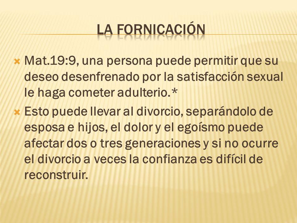 La fornicación Mat.19:9, una persona puede permitir que su deseo desenfrenado por la satisfacción sexual le haga cometer adulterio.*