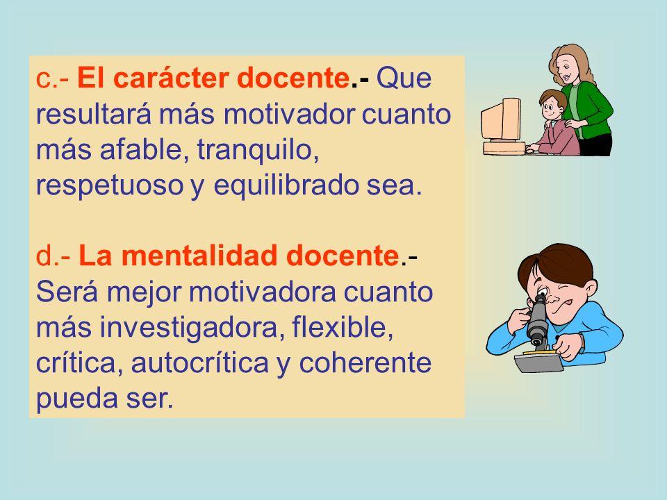 c.- El carácter docente.- Que resultará más motivador cuanto más afable, tranquilo, respetuoso y equilibrado sea.